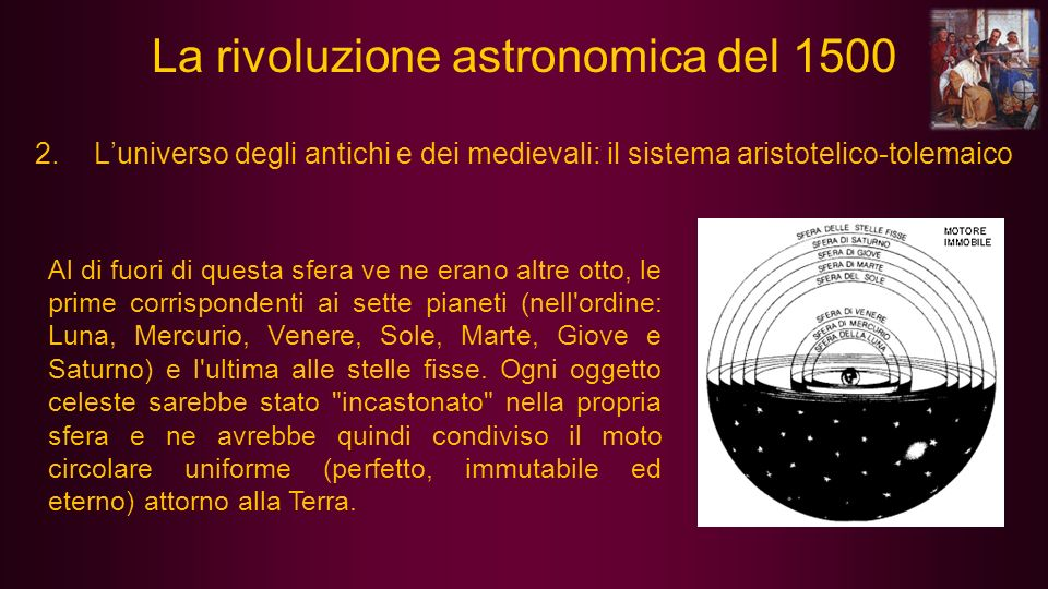 2.Luniverso degli antichi e dei medievali: il sistema aristotelico-tolemaico Al di fuori di questa sfera ve ne erano altre otto, le prime corrisponden