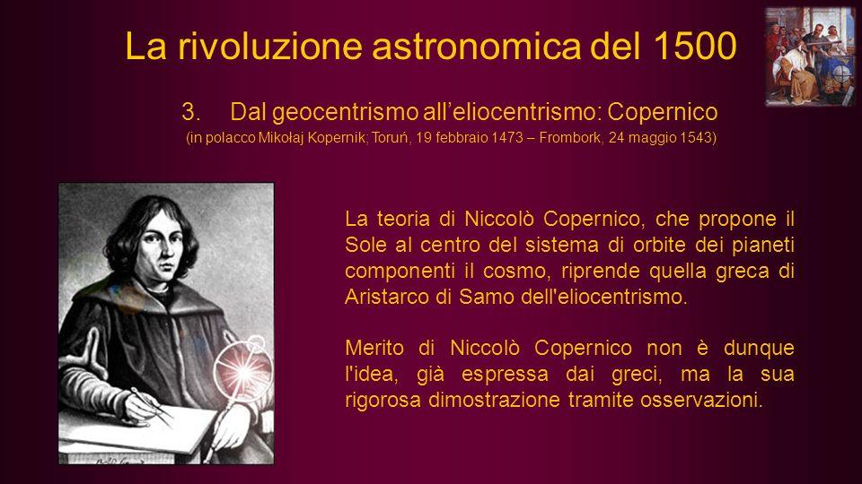 3.Dal geocentrismo alleliocentrismo: Copernico (in polacco Mikołaj Kopernik; Toruń, 19 febbraio 1473 – Frombork, 24 maggio 1543) La teoria di Niccolò