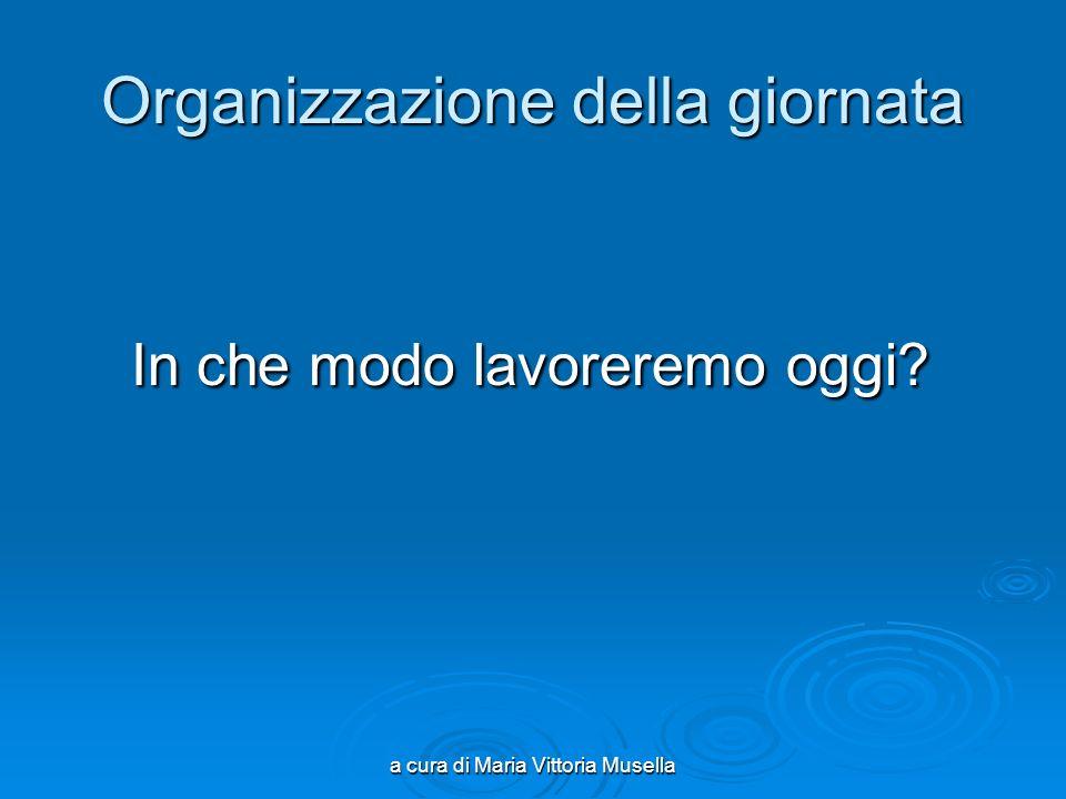 a cura di Maria Vittoria Musella Organizzazione della giornata In che modo lavoreremo oggi.