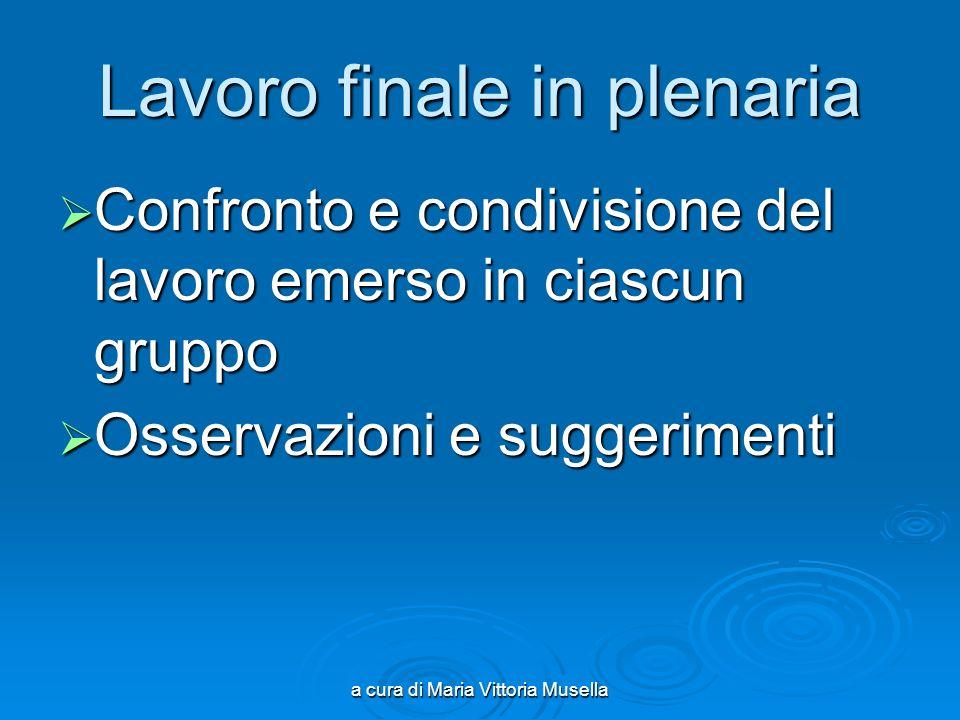 a cura di Maria Vittoria Musella Lavoro finale in plenaria Confronto e condivisione del lavoro emerso in ciascun gruppo Confronto e condivisione del l