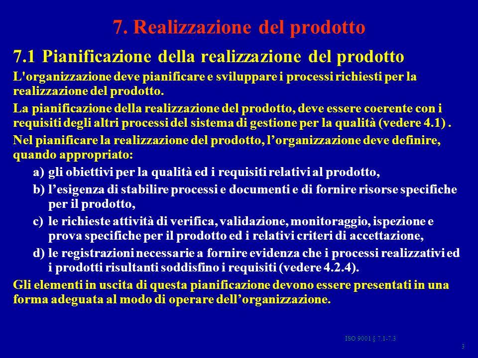 ISO 9001 § 7.1-7.3 74 Riesami, verifiche e validazione della progettazione e sviluppo 7.3.4 Riesame della progettazione e dello sviluppo –In fasi opportune devono essere effettuati riesami sistematici della progettazione e dello sviluppo, in accordo con quanto pianificato (vedere 7.3.1), al fine di: a)valutare la capacità dei risultati della progettazione e dello sviluppo di ottemperare ai requisiti, b)individuare tutti i problemi e proporre le azioni necessarie.