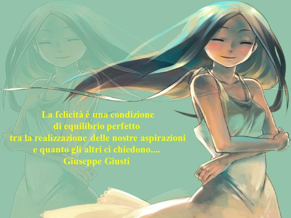 La felicità è una condizione di equilibrio perfetto tra la realizzazione delle nostre aspirazioni e quanto gli altri ci chiedono....