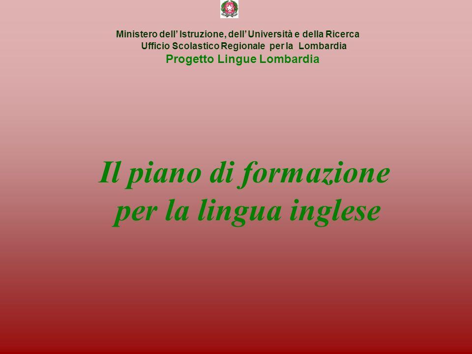 Ministero dell Istruzione, dell Università e della Ricerca Ufficio Scolastico Regionale per la Lombardia Progetto Lingue Lombardia Il piano di formazione per la lingua inglese