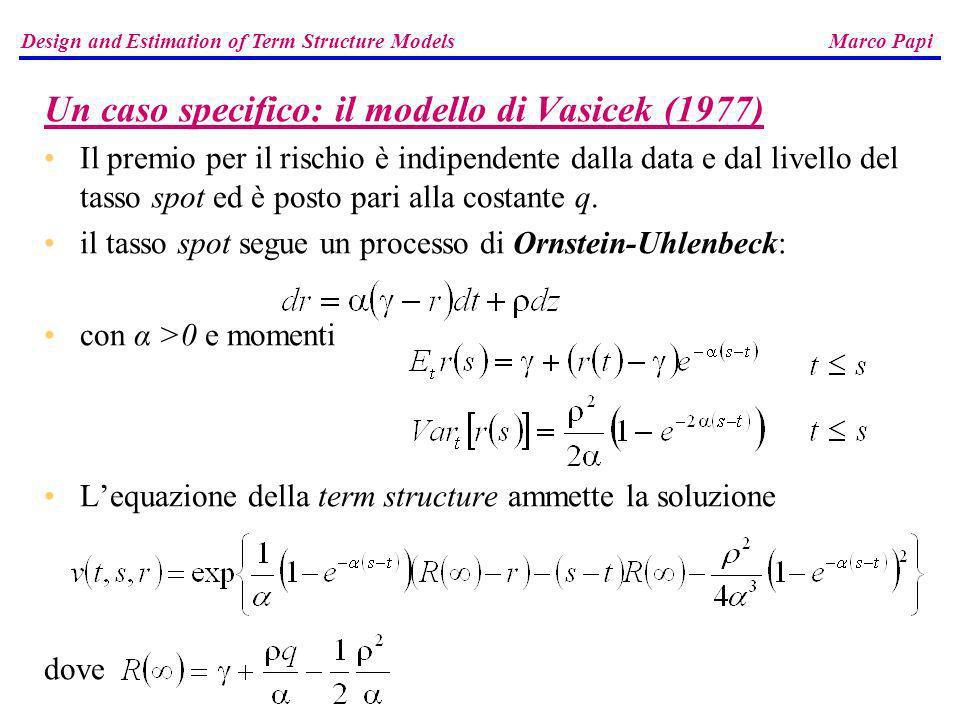 Un caso specifico: il modello di Vasicek (1977) Il premio per il rischio è indipendente dalla data e dal livello del tasso spot ed è posto pari alla c