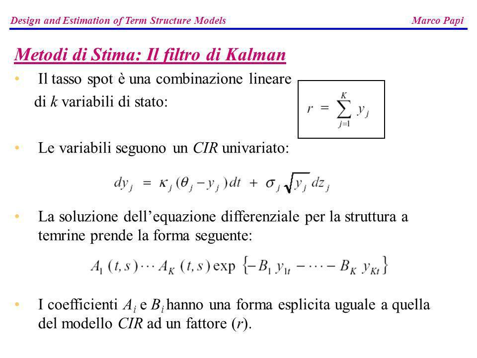 Design and Estimation of Term Structure Models Marco Papi Metodi di Stima: Il filtro di Kalman Il tasso spot è una combinazione lineare di k variabili