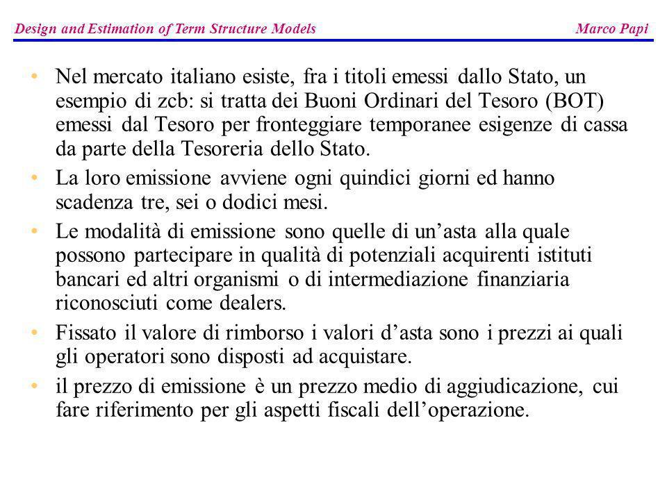 Design and Estimation of Term Structure Models Marco Papi Infine, per avere unidea di come la curva individuata si adatti ai dati originari, cioè ai prezzi di listino degli otto BTP, costruiamo il vettore V = (v (0,t 1 ),..., v (0,t 23 )) dei fattori di attualizzazione relativi allo scadenziario completo.