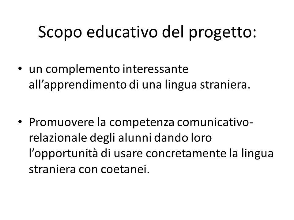 Scopo educativo del progetto: un complemento interessante allapprendimento di una lingua straniera. Promuovere la competenza comunicativo- relazionale