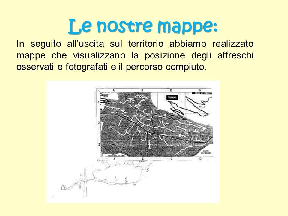 Le nostre mappe: In seguito alluscita sul territorio abbiamo realizzato mappe che visualizzano la posizione degli affreschi osservati e fotografati e