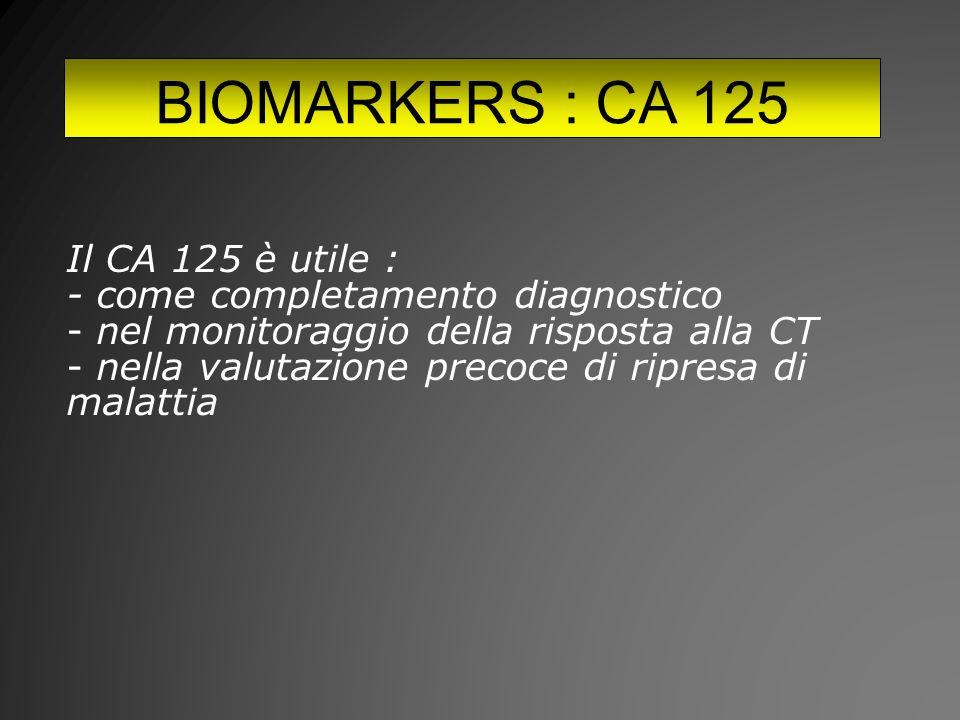 BIOMARKERS : CA 125 Il CA 125 è utile : - come completamento diagnostico - nel monitoraggio della risposta alla CT - nella valutazione precoce di ripresa di malattia
