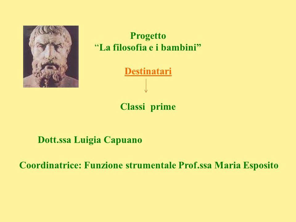 Progetto La filosofia e i bambini Destinatari Classi prime Dott.ssa Luigia Capuano Coordinatrice: Funzione strumentale Prof.ssa Maria Esposito