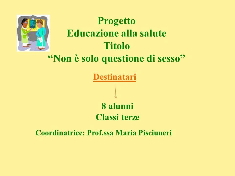 Progetto Educazione alla salute Titolo Non è solo questione di sesso Destinatari 8 alunni Classi terze Coordinatrice: Prof.ssa Maria Pisciuneri
