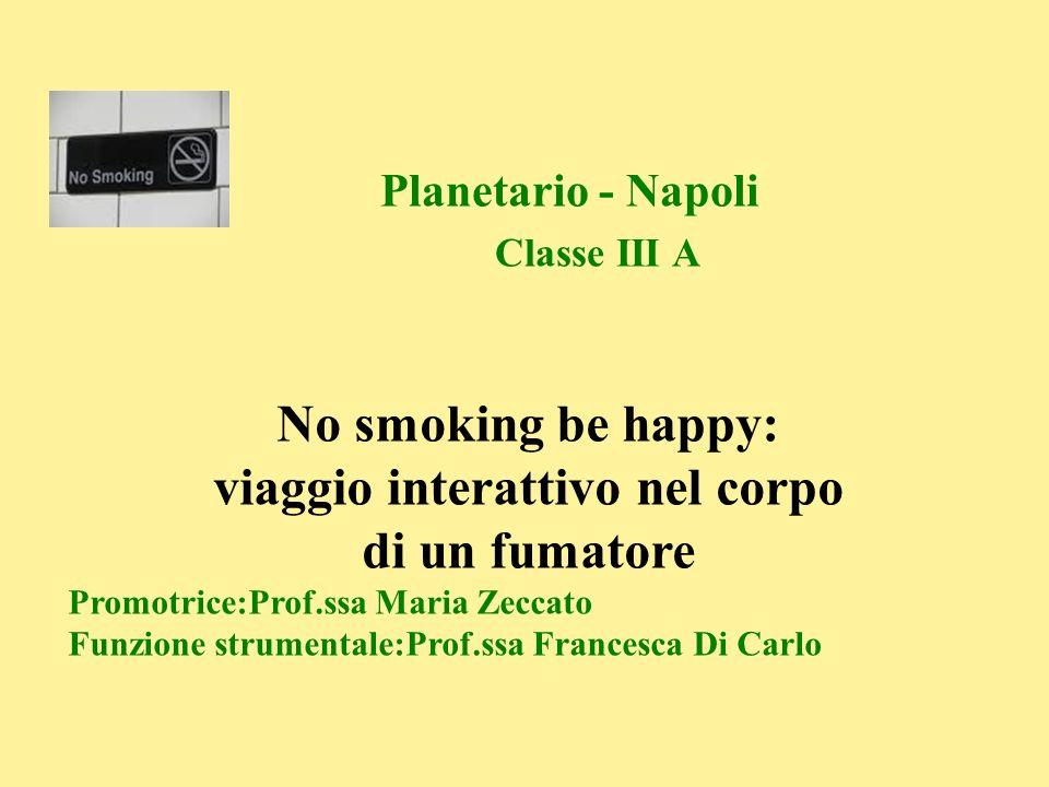 No smoking be happy: viaggio interattivo nel corpo di un fumatore Promotrice:Prof.ssa Maria Zeccato Funzione strumentale:Prof.ssa Francesca Di Carlo P