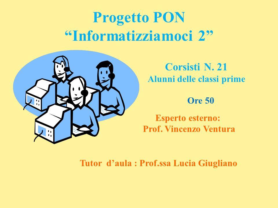 Progetto PON Informatizziamoci 2 Corsisti N. 21 Alunni delle classi prime Esperto esterno: Prof. Vincenzo Ventura Tutor daula : Prof.ssa Lucia Giuglia