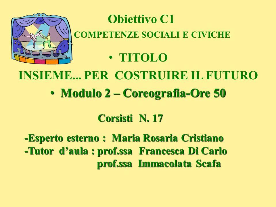 Obiettivo C1 COMPETENZE SOCIALI E CIVICHE TITOLO INSIEME... PER COSTRUIRE IL FUTURO Modulo 2 – Coreografia-Ore 50 Modulo 2 – Coreografia-Ore 50 Corsis