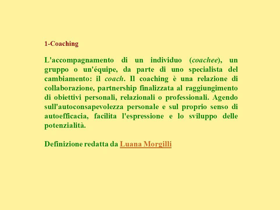 1-Coaching L'accompagnamento di un individuo (coachee), un gruppo o un'équipe, da parte di uno specialista del cambiamento: il coach. Il coaching è un