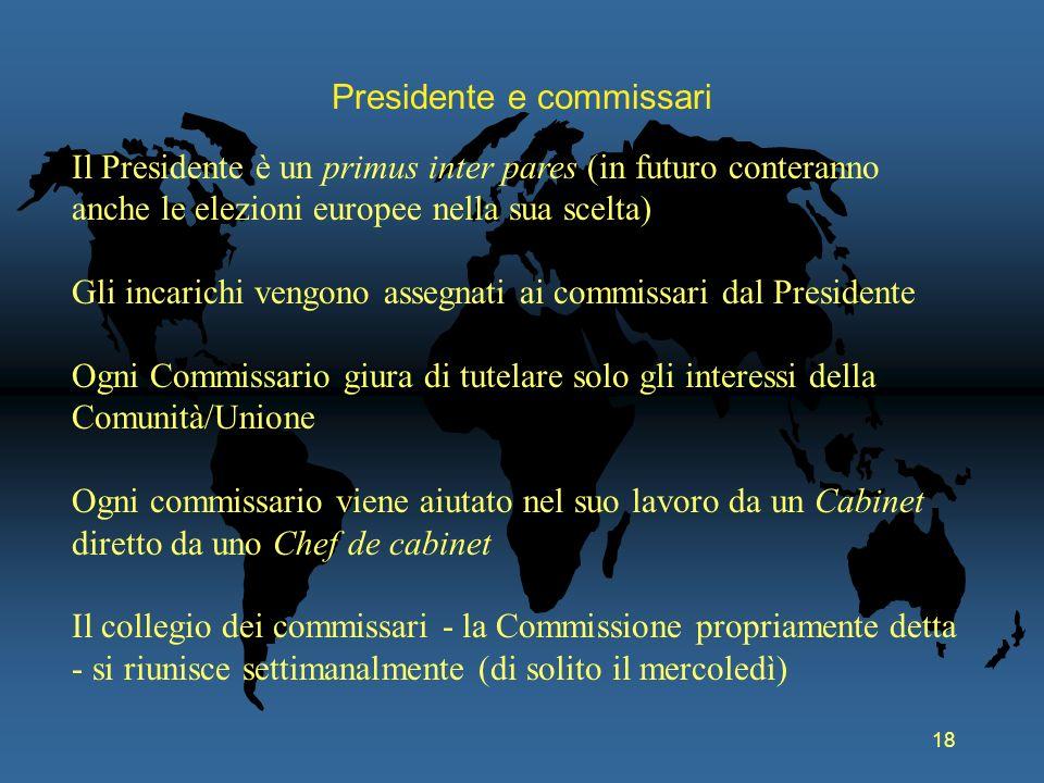 18 Presidente e commissari Il Presidente è un primus inter pares (in futuro conteranno anche le elezioni europee nella sua scelta) Gli incarichi vengo