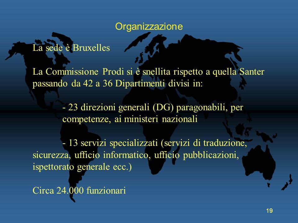 19 Organizzazione La sede è Bruxelles La Commissione Prodi si è snellita rispetto a quella Santer passando da 42 a 36 Dipartimenti divisi in: - 23 dir
