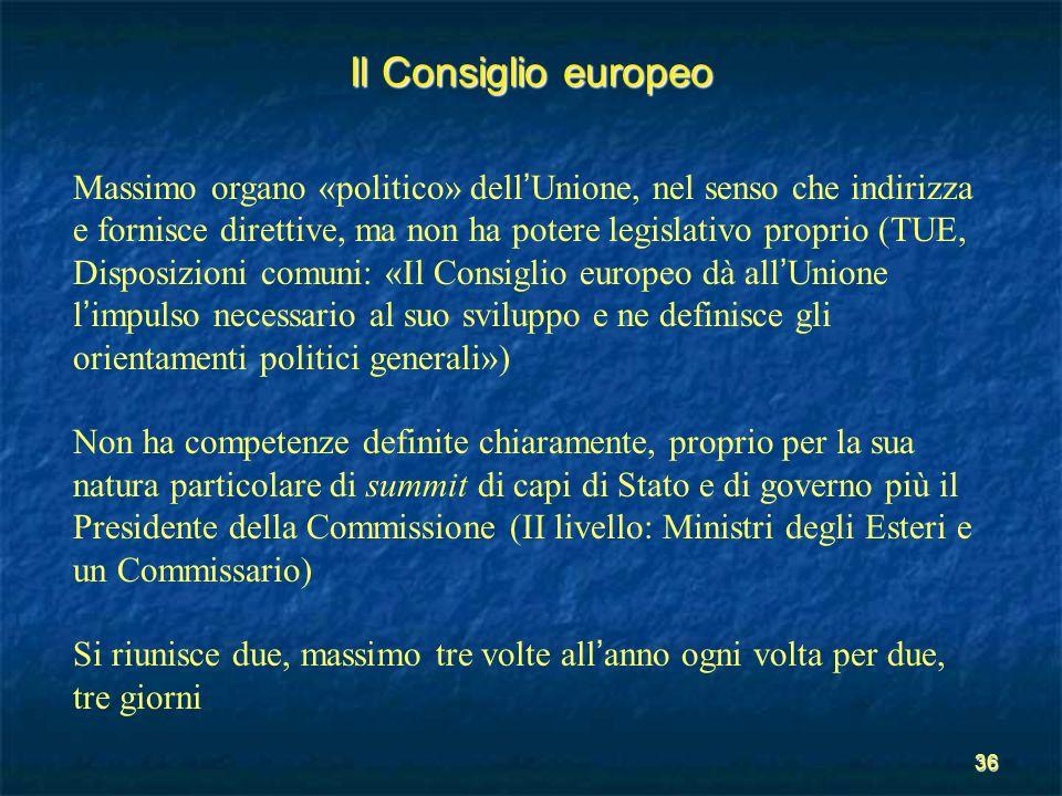 36 Il Consiglio europeo Massimo organo «politico» dell Unione, nel senso che indirizza e fornisce direttive, ma non ha potere legislativo proprio (TUE