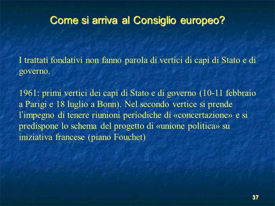 37 Come si arriva al Consiglio europeo? I trattati fondativi non fanno parola di vertici di capi di Stato e di governo. 1961: primi vertici dei capi d