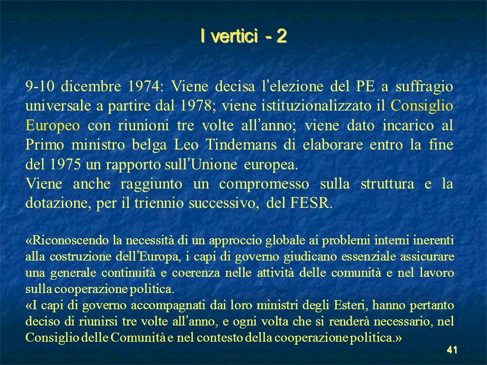 41 I vertici - 2 9-10 dicembre 1974: Viene decisa l elezione del PE a suffragio universale a partire dal 1978; viene istituzionalizzato il Consiglio E