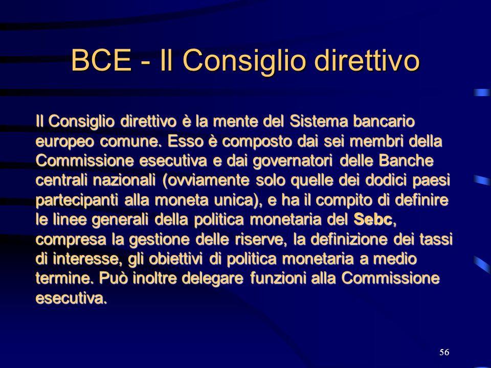 56 BCE - Il Consiglio direttivo Il Consiglio direttivo è la mente del Sistema bancario europeo comune. Esso è composto dai sei membri della Commission