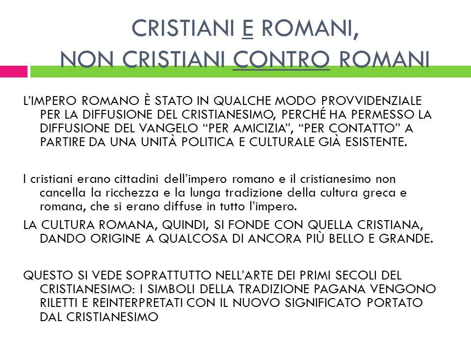 CRISTIANI E ROMANI, NON CRISTIANI CONTRO ROMANI LIMPERO ROMANO È STATO IN QUALCHE MODO PROVVIDENZIALE PER LA DIFFUSIONE DEL CRISTIANESIMO, PERCHÉ HA P