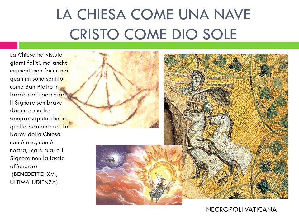 LA CHIESA COME UNA NAVE CRISTO COME DIO SOLE NECROPOLI VATICANA La Chiesa ha vissuto giorni felici, ma anche momenti non facili, nei quali mi sono sen