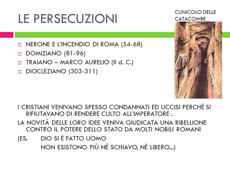 LE PERSECUZIONI NERONE E LINCENDIO DI ROMA (54-68) DOMIZIANO (81-96) TRAIANO – MARCO AURELIO (II d. C.) DIOCLEZIANO (303-311) I CRISTIANI VENIVANO SPE