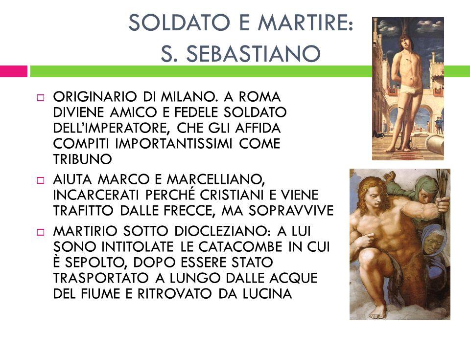 SOLDATO E MARTIRE: S. SEBASTIANO ORIGINARIO DI MILANO. A ROMA DIVIENE AMICO E FEDELE SOLDATO DELLIMPERATORE, CHE GLI AFFIDA COMPITI IMPORTANTISSIMI CO