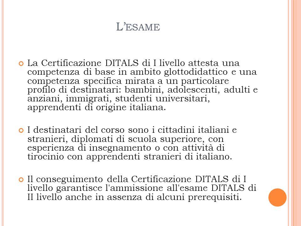 L ESAME La Certificazione DITALS di I livello attesta una competenza di base in ambito glottodidattico e una competenza specifica mirata a un particol