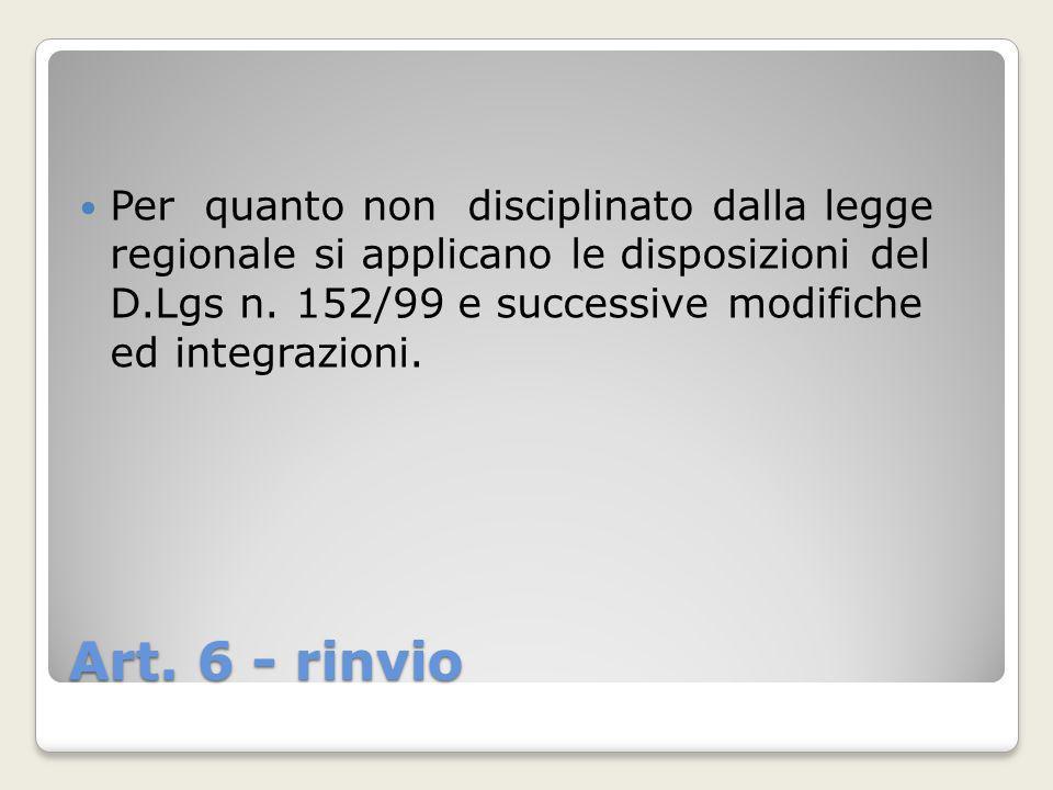 Art. 6 - rinvio Per quanto non disciplinato dalla legge regionale si applicano le disposizioni del D.Lgs n. 152/99 e successive modifiche ed integrazi
