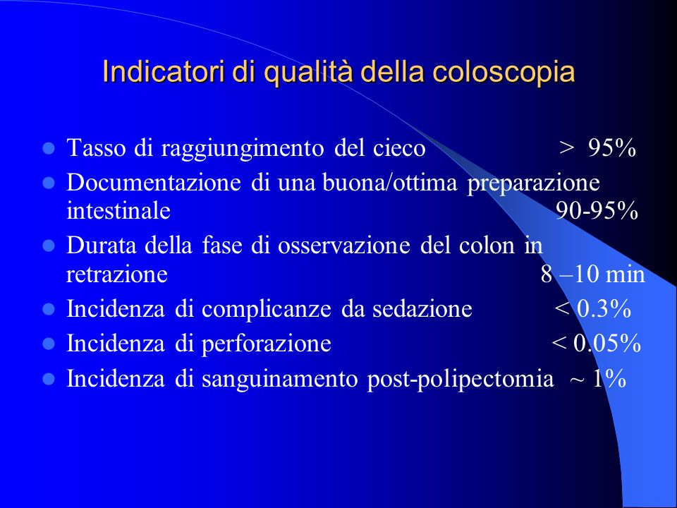 Indicatori di qualità della coloscopia Tasso di raggiungimento del cieco > 95% Documentazione di una buona/ottima preparazione intestinale 90-95% Durata della fase di osservazione del colon in retrazione 8 –10 min Incidenza di complicanze da sedazione < 0.3% Incidenza di perforazione < 0.05% Incidenza di sanguinamento post-polipectomia ~ 1%