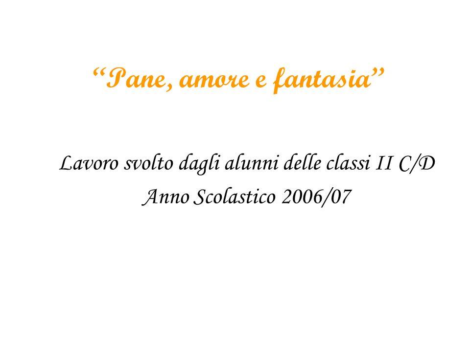 Pane, amore e fantasia Lavoro svolto dagli alunni delle classi II C/D Anno Scolastico 2006/07