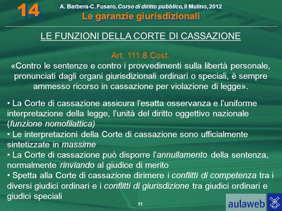 11 A. Barbera-C. Fusaro, Corso di diritto pubblico, Il Mulino, 2012 Le garanzie giurisdizionali 14 LE FUNZIONI DELLA CORTE DI CASSAZIONE Art. 111.8 Co
