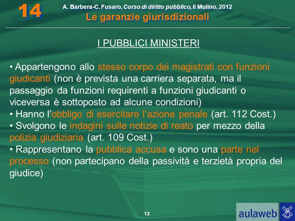 13 A. Barbera-C. Fusaro, Corso di diritto pubblico, Il Mulino, 2012 Le garanzie giurisdizionali 14 I PUBBLICI MINISTERI Appartengono allo stesso corpo