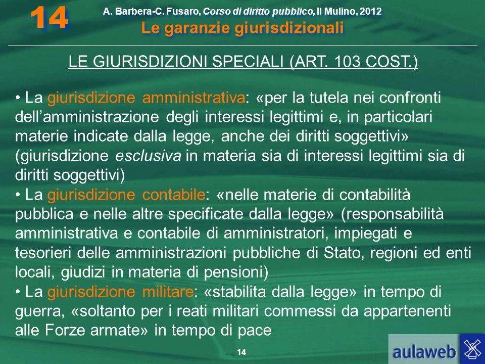 14 A. Barbera-C. Fusaro, Corso di diritto pubblico, Il Mulino, 2012 Le garanzie giurisdizionali 14 LE GIURISDIZIONI SPECIALI (ART. 103 COST.) La giuri