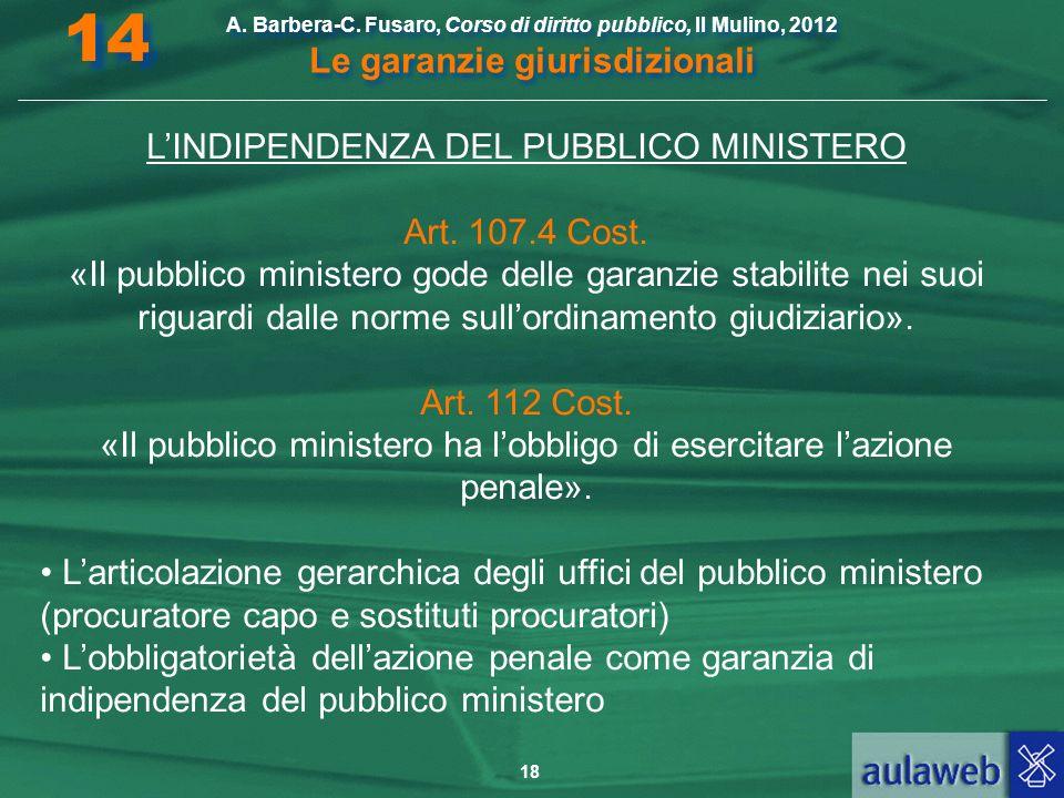 18 A. Barbera-C. Fusaro, Corso di diritto pubblico, Il Mulino, 2012 Le garanzie giurisdizionali 14 LINDIPENDENZA DEL PUBBLICO MINISTERO Art. 107.4 Cos