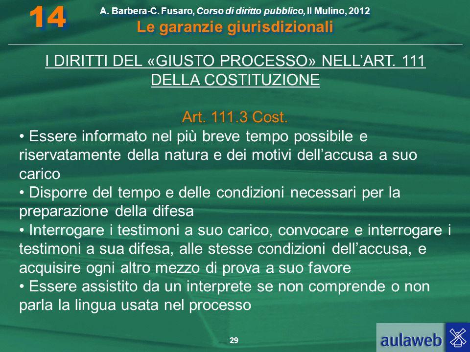 29 A. Barbera-C. Fusaro, Corso di diritto pubblico, Il Mulino, 2012 Le garanzie giurisdizionali 14 I DIRITTI DEL «GIUSTO PROCESSO» NELLART. 111 DELLA