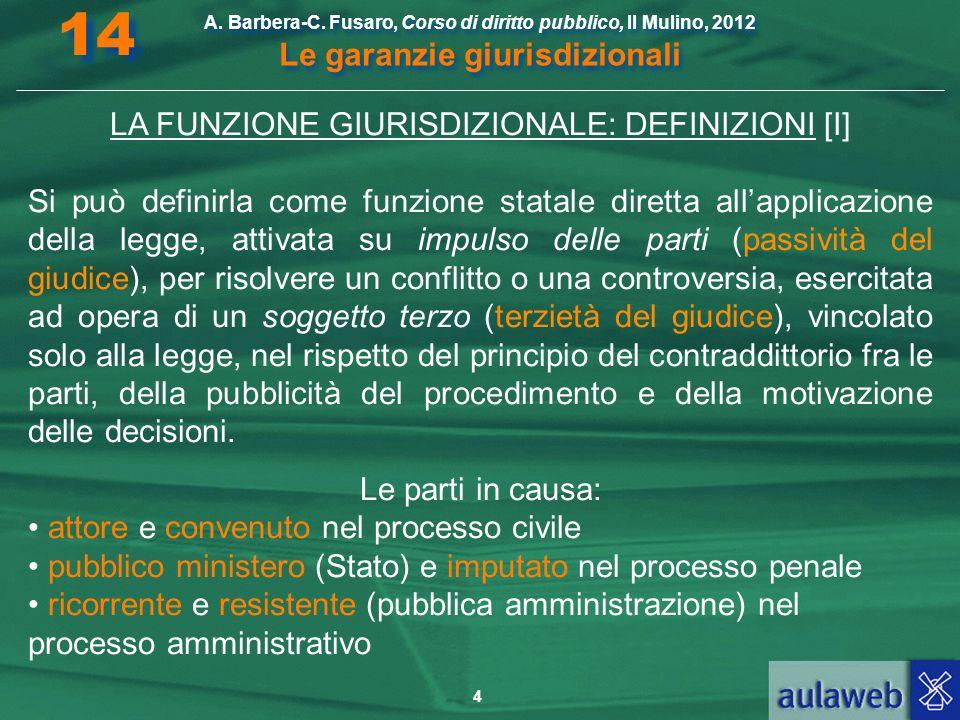 4 A. Barbera-C. Fusaro, Corso di diritto pubblico, Il Mulino, 2012 Le garanzie giurisdizionali 14 LA FUNZIONE GIURISDIZIONALE: DEFINIZIONI [I] Si può