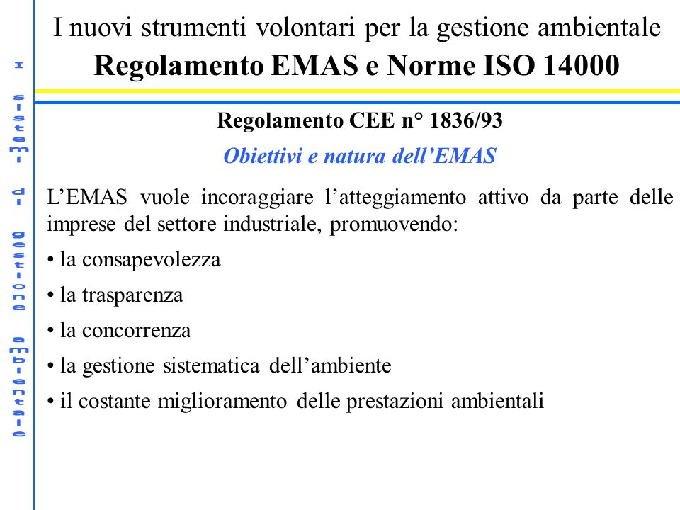 I nuovi strumenti volontari per la gestione ambientale Regolamento EMAS e Norme ISO 14000 Regolamento CEE n° 1836/93 Obiettivi e natura dellEMAS LEMAS
