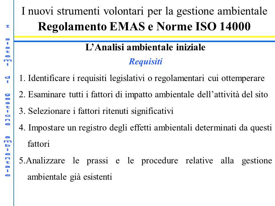 I nuovi strumenti volontari per la gestione ambientale Regolamento EMAS e Norme ISO 14000 LAnalisi ambientale iniziale Requisiti 1. Identificare i req