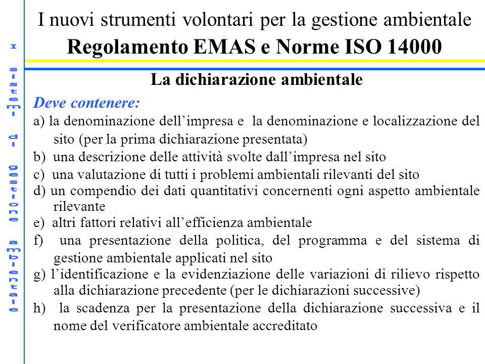 I nuovi strumenti volontari per la gestione ambientale Regolamento EMAS e Norme ISO 14000 La dichiarazione ambientale Deve contenere: a) la denominazi