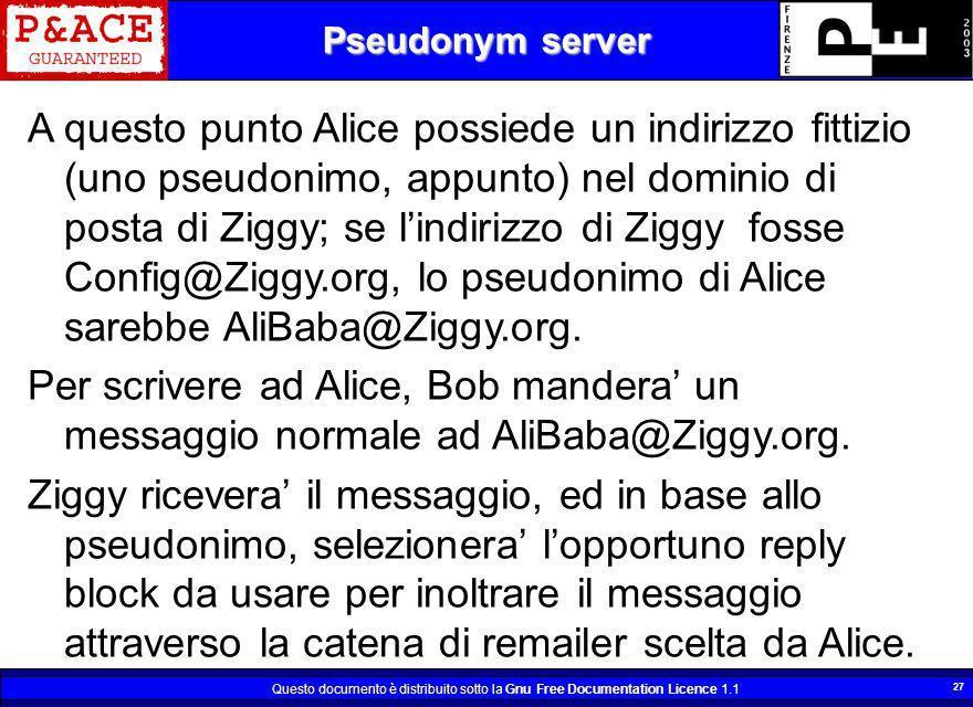 Questo documento è distribuito sotto la Gnu Free Documentation Licence 1.1 27 Pseudonym server A questo punto Alice possiede un indirizzo fittizio (un