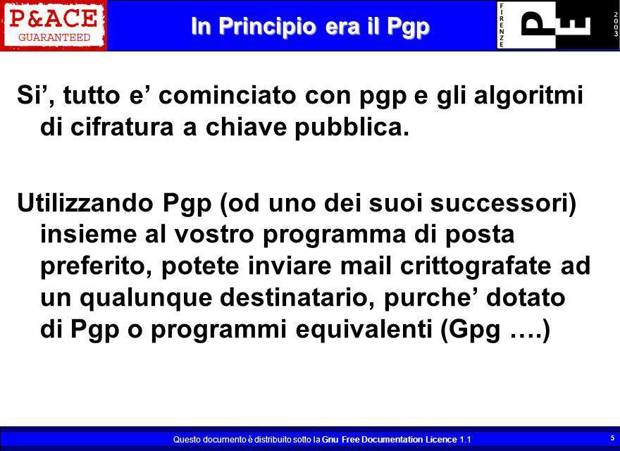 Questo documento è distribuito sotto la Gnu Free Documentation Licence 1.1 5 In Principio era il Pgp Si, tutto e cominciato con pgp e gli algoritmi di