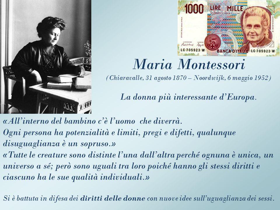 Maria Montessori (Chiaravalle, 31 agosto 1870 – Noordwijk, 6 maggio 1952) La donna più interessante dEuropa. «Allinterno del bambino cè luomo che dive