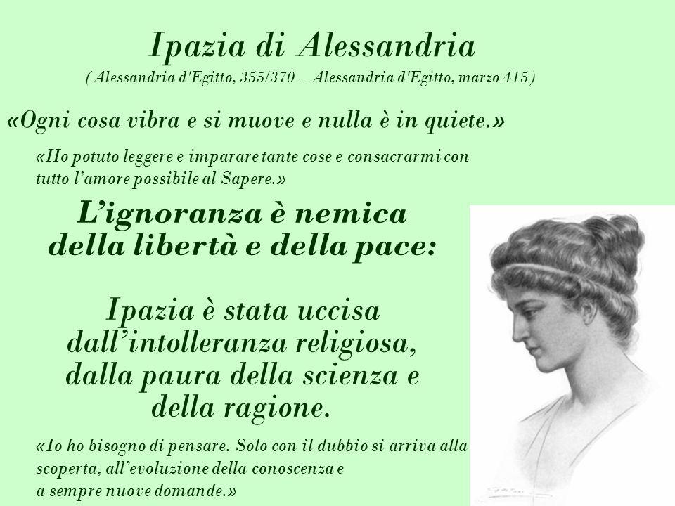 Ipazia di Alessandria (Alessandria d'Egitto, 355/370 – Alessandria d'Egitto, marzo 415) Lignoranza è nemica della libertà e della pace: Ipazia è stata