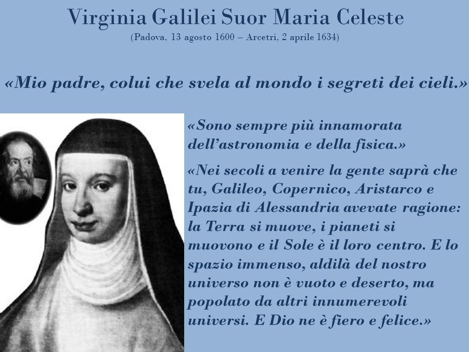 Virginia Galilei Suor Maria Celeste (Padova, 13 agosto 1600 – Arcetri, 2 aprile 1634) «Sono sempre più innamorata dellastronomia e della fisica.» «Nei