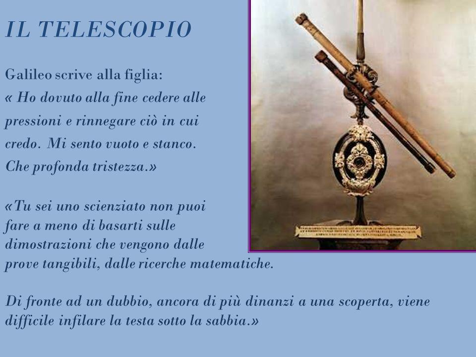 IL TELESCOPIO Galileo scrive alla figlia: « Ho dovuto alla fine cedere alle pressioni e rinnegare ciò in cui credo. Mi sento vuoto e stanco. Che profo