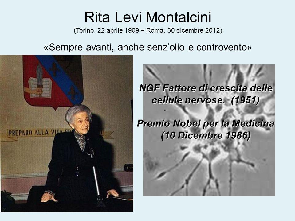 Rita Levi Montalcini (Torino, 22 aprile 1909 – Roma, 30 dicembre 2012) «Sempre avanti, anche senzolio e controvento» NGF Fattore di crescita delle cel