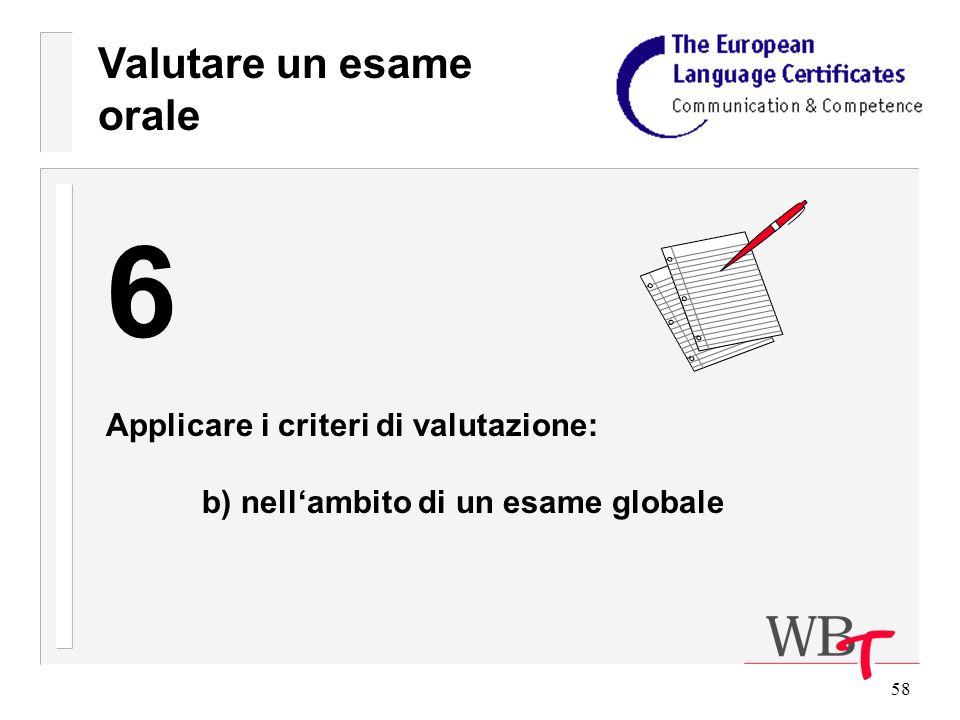58 Valutare un esame orale 6 Applicare i criteri di valutazione: b) nellambito di un esame globale